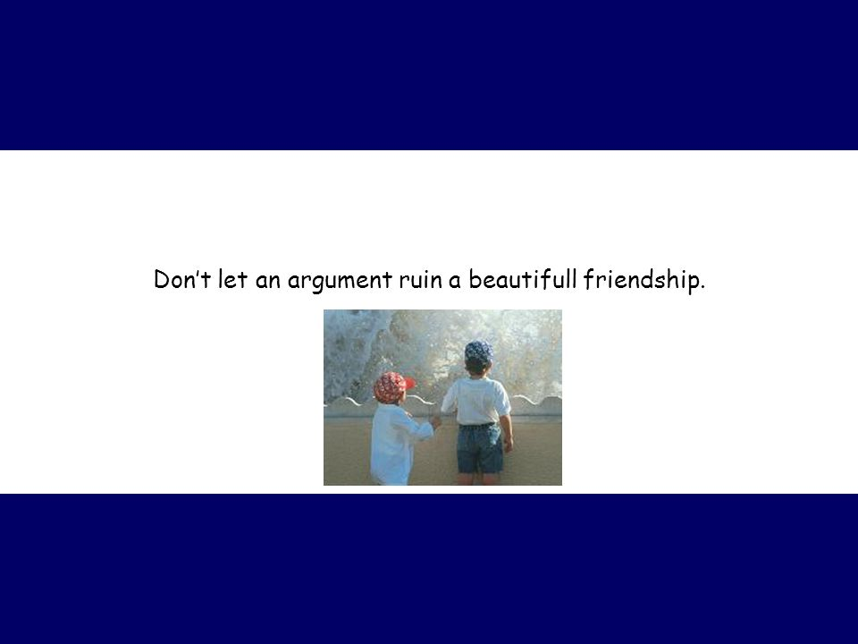 Don't let an argument ruin a beautifull friendship.
