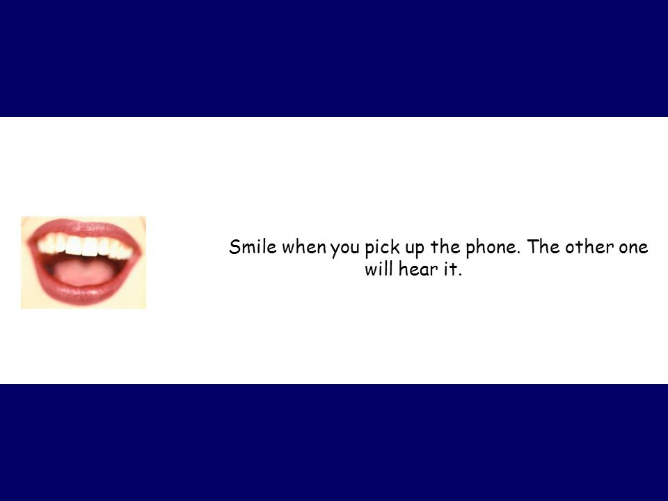 Smile when you pick up the phone. The other one will hear it.
