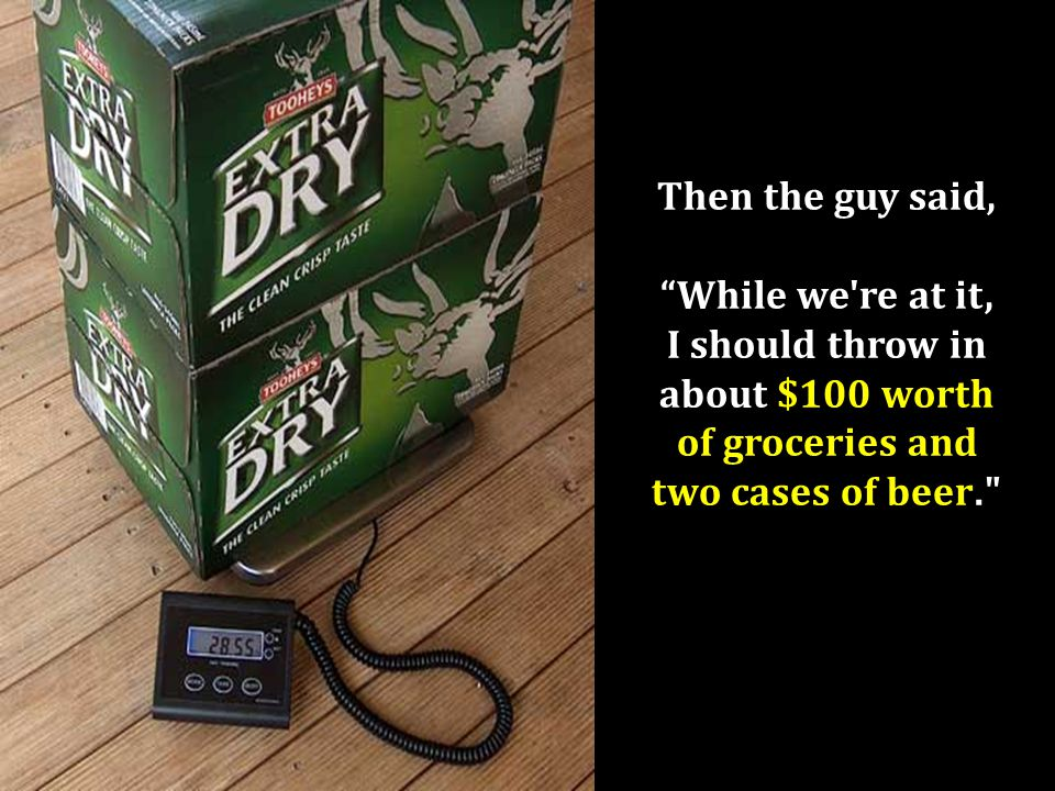 """Then the guy said, """"While we're at it, I should throw in about $100 worth of groceries and two cases of beer."""