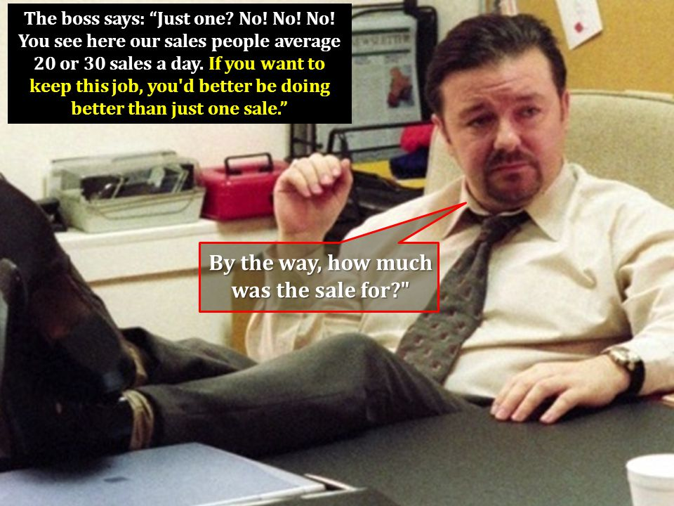 """The boss says: """"Just one? No! No! No! You see here our sales people average 20 or 30 sales a day. If you want to keep this job, you'd better be doing"""
