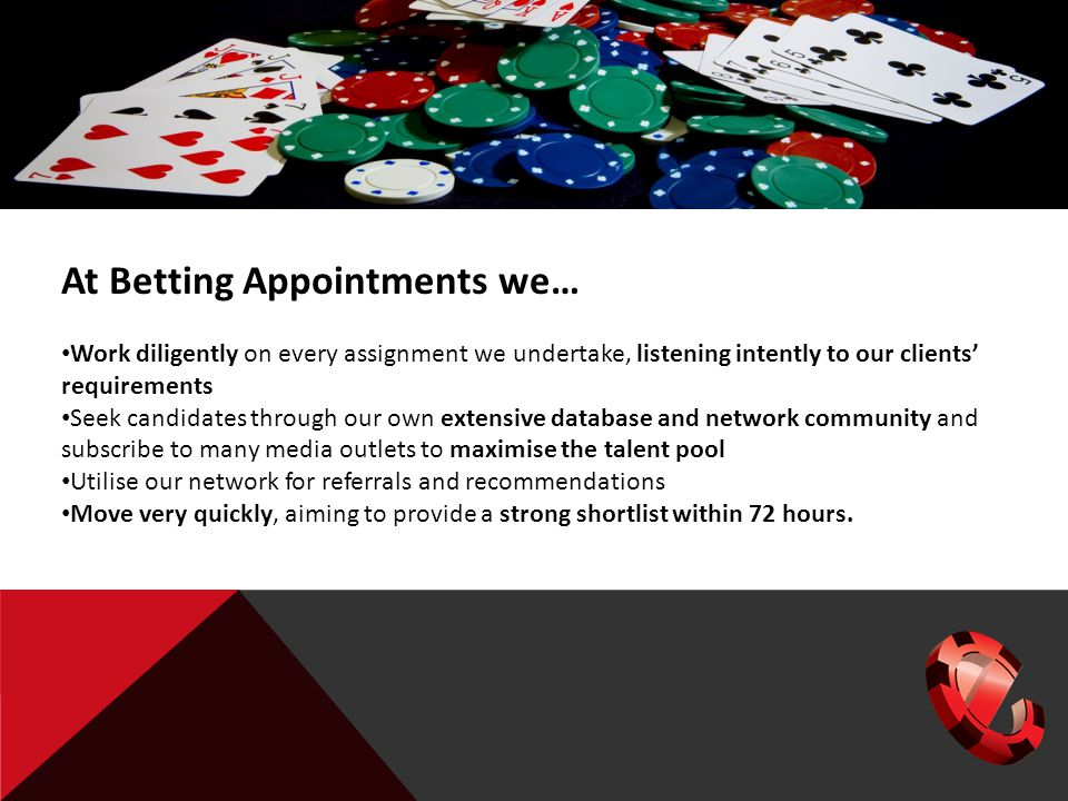 At Betting Appointments we… Work diligently on every assignment we undertake, listening intently to our clients' requirements Seek candidates through our own extensive database and network community and subscribe to many media outlets to maximise the talent pool Utilise our network for referrals and recommendations Move very quickly, aiming to provide a strong shortlist within 72 hours.