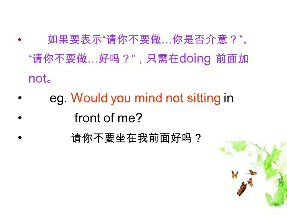 如果要表示 请你不要做 … 你是否介意? 、 请你不要做 … 好吗? ,只需在 doing 前面加 not 。 eg.