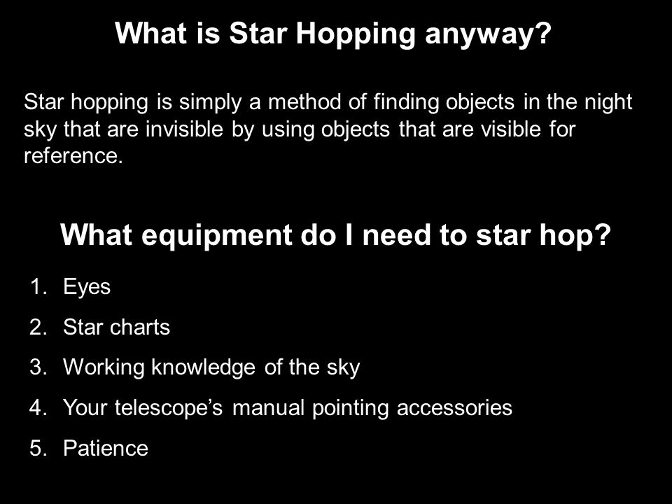 What is Star Hopping anyway? Star hopping is simply a method of finding objects in the night sky that are invisible by using objects that are visible