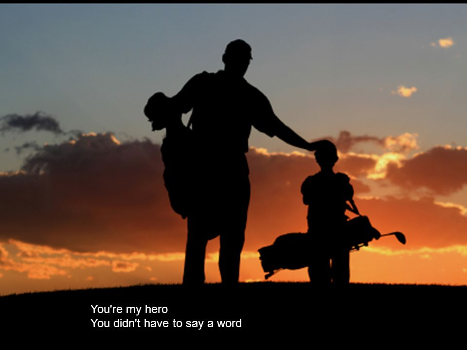 You re everything a Dad should be And it s time to tell you now