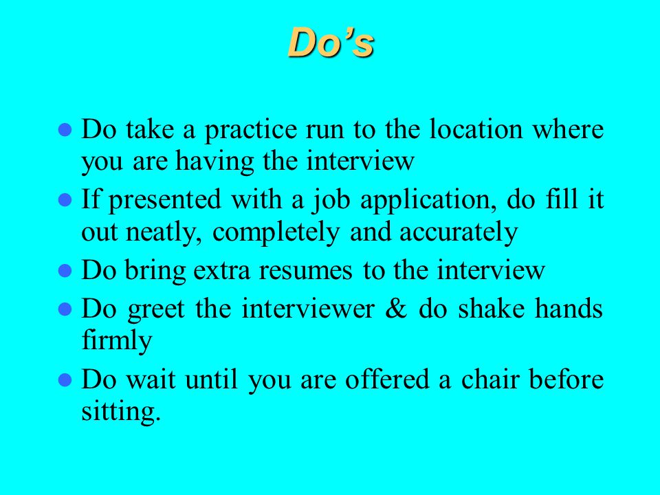 Do's Do take a practice run to the location where you are having the interview If presented with a job application, do fill it out neatly, completely