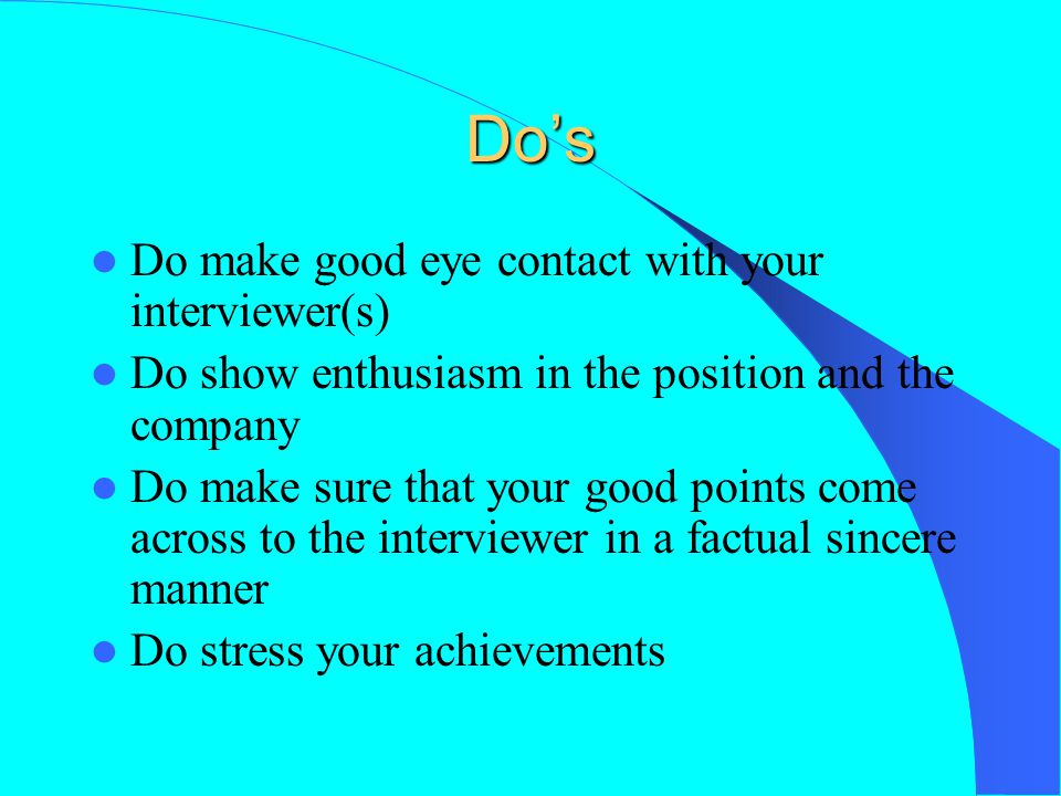 Do's Do make good eye contact with your interviewer(s) Do show enthusiasm in the position and the company Do make sure that your good points come acro