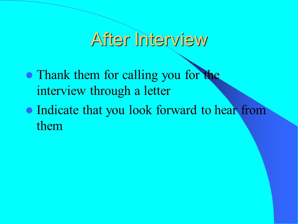 After Interview Thank them for calling you for the interview through a letter Indicate that you look forward to hear from them