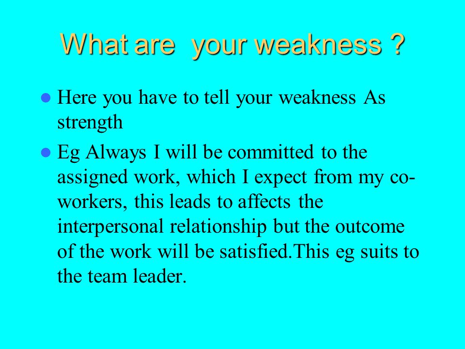 What are your weakness ? Here you have to tell your weakness As strength Eg Always I will be committed to the assigned work, which I expect from my co