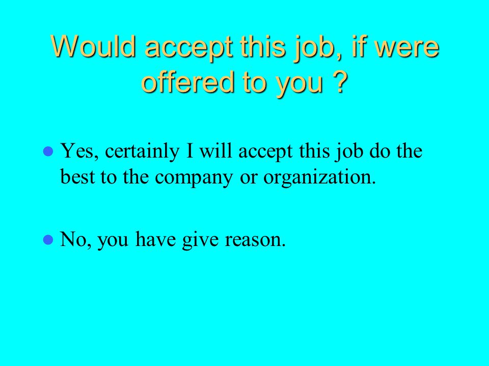 Would accept this job, if were offered to you ? Yes, certainly I will accept this job do the best to the company or organization. No, you have give re