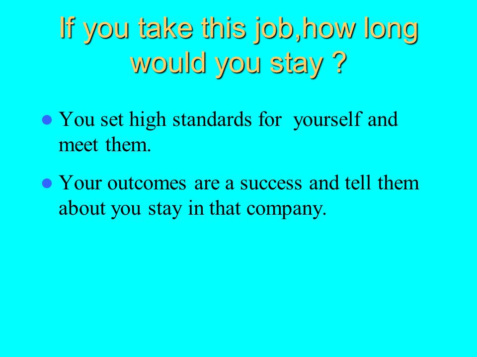 If you take this job,how long would you stay ? You set high standards for yourself and meet them. Your outcomes are a success and tell them about you