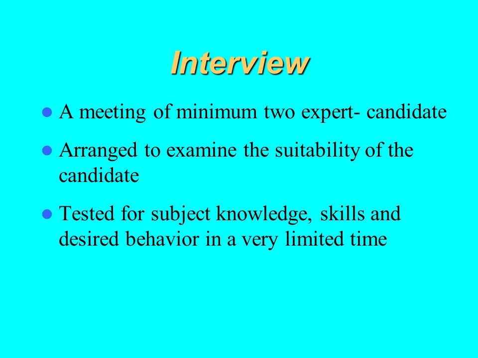 Interview A meeting of minimum two expert- candidate Arranged to examine the suitability of the candidate Tested for subject knowledge, skills and des