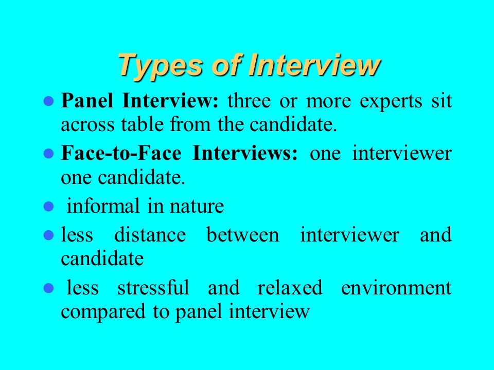 Types of Interview Panel Interview: three or more experts sit across table from the candidate. Face-to-Face Interviews: one interviewer one candidate.