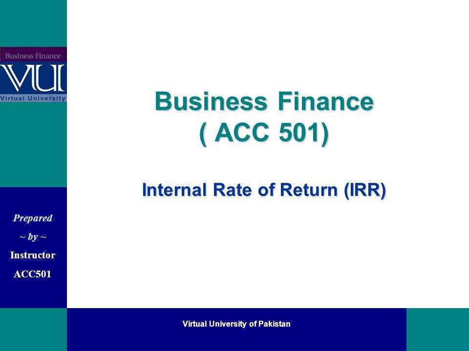 Prepared ~ by ~ Instructor ACC501 Virtual University of Pakistan I R R Internal Rate of Return