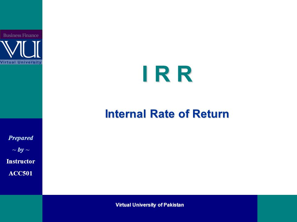 Prepared ~ by ~ Instructor ACC501 Virtual University of Pakistan I R R Internal Rate of Return