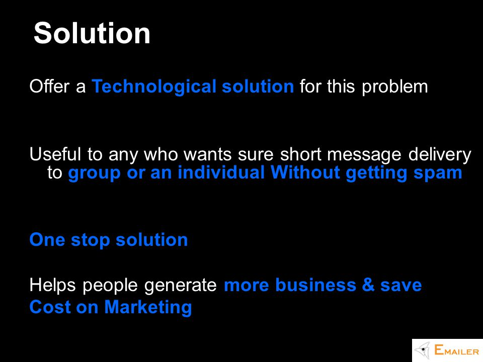 Offer a Technological solution for this problem Useful to any who wants sure short message delivery to group or an individual Without getting spam One stop solution Helps people generate more business & save Cost on Marketing Solution