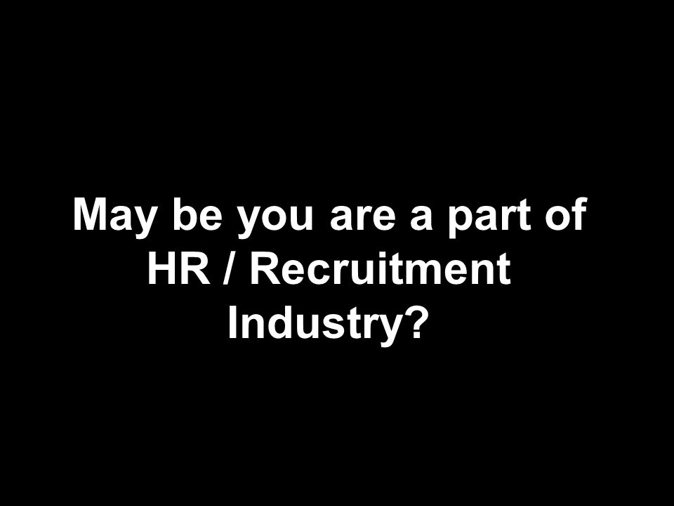 May be you are a part of HR / Recruitment Industry?