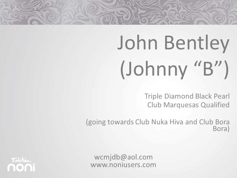 Triple Diamond Black Pearl Club Marquesas Qualified (going towards Club Nuka Hiva and Club Bora Bora) John Bentley (Johnny B ) wcmjdb@aol.com www.noniusers.com