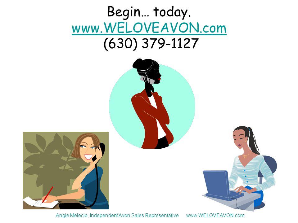 Begin… today. www.WELOVEAVON.com (630) 379-1127 www.WELOVEAVON.com Angie Melecio, Independent Avon Sales Representative www.WELOVEAVON.com