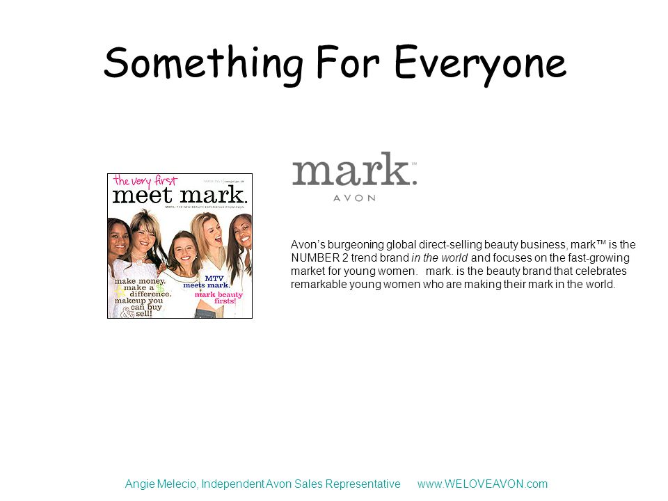 Something For Everyone Angie Melecio, Independent Avon Sales Representative www.WELOVEAVON.com Avon's burgeoning global direct-selling beauty business, mark™ is the NUMBER 2 trend brand in the world and focuses on the fast-growing market for young women.