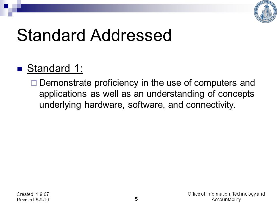 5 Created 1-9-07 Revised 6-9-10 Standard Addressed Standard 1:  Demonstrate proficiency in the use of computers and applications as well as an unders