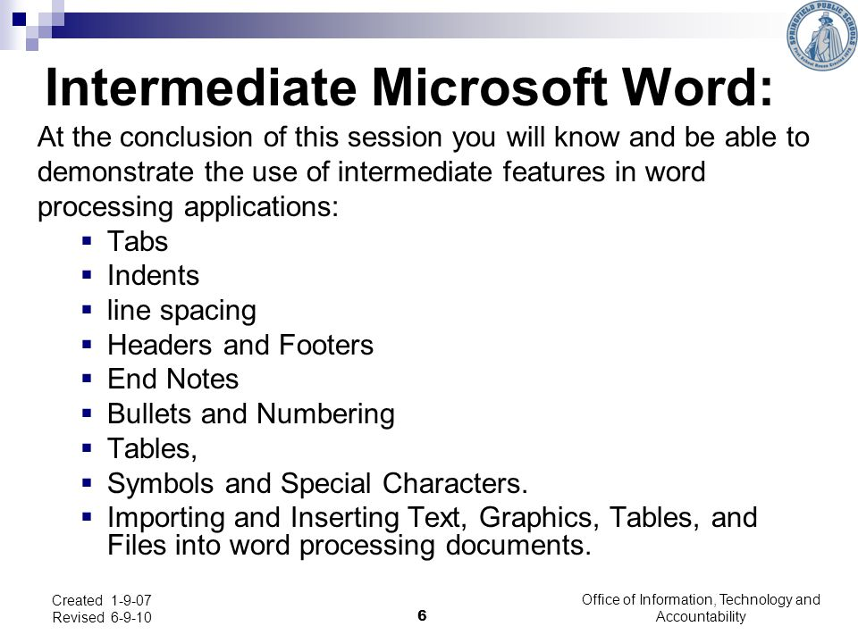 Intermediate Microsoft Word: At the conclusion of this session you will know and be able to demonstrate the use of intermediate features in word proce