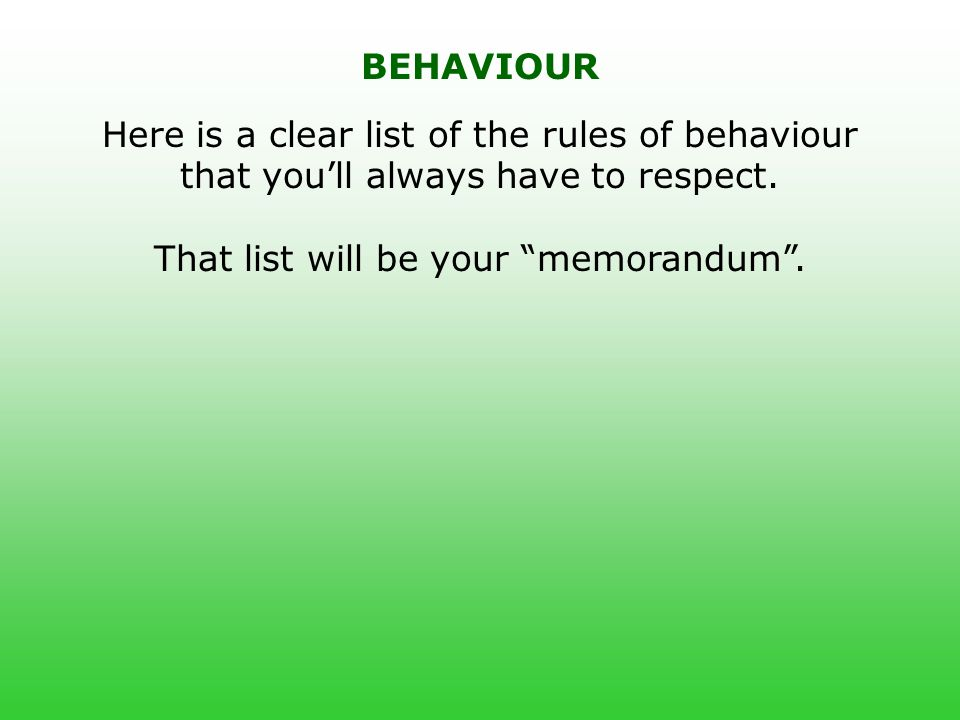 "Here is a clear list of the rules of behaviour that you'll always have to respect. That list will be your ""memorandum"". BEHAVIOUR"