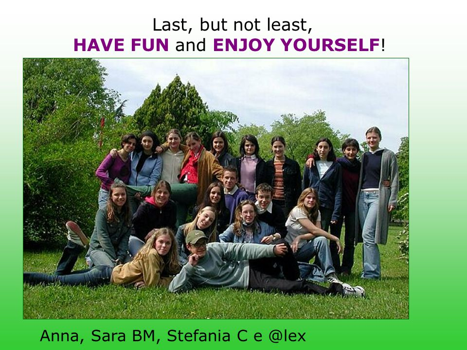 Last, but not least, HAVE FUN and ENJOY YOURSELF! Anna, Sara BM, Stefania C e @lex