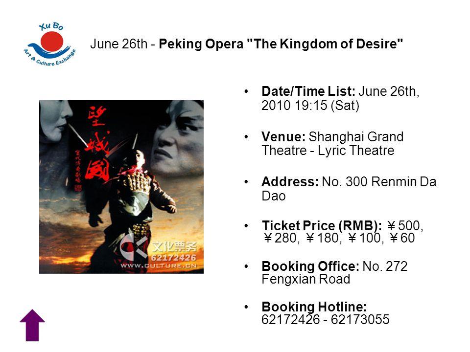June 26th - Peking Opera The Kingdom of Desire Date/Time List: June 26th, 2010 19:15 (Sat) Venue: Shanghai Grand Theatre - Lyric Theatre Address: No.