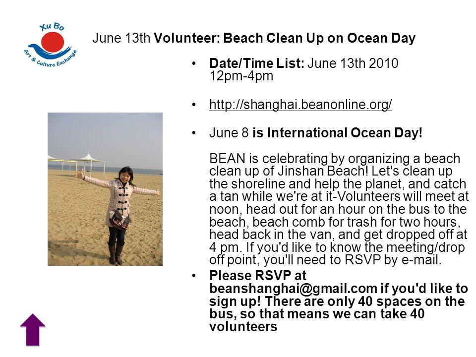 June 13th Volunteer: Beach Clean Up on Ocean Day Date/Time List: June 13th 2010 12pm-4pm http://shanghai.beanonline.org/ June 8 is International Ocean Day.