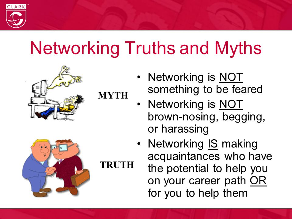 Networking Truths and Myths Networking is NOT something to be feared Networking is NOT brown-nosing, begging, or harassing Networking IS making acquaintances who have the potential to help you on your career path OR for you to help them MYTH TRUTH