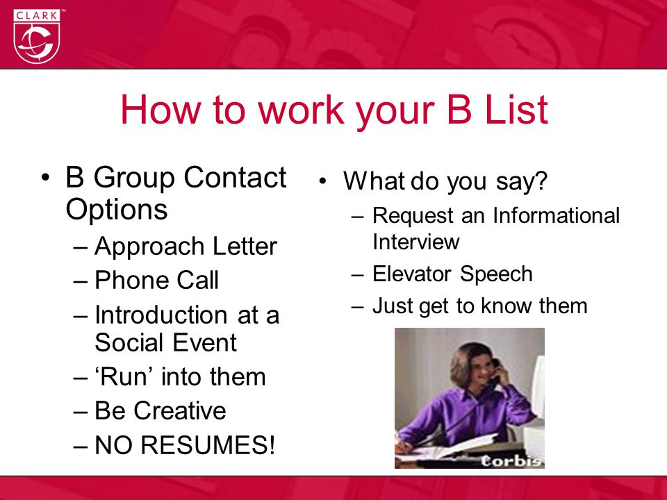 How to work your B List B Group Contact Options –Approach Letter –Phone Call –Introduction at a Social Event –'Run' into them –Be Creative –NO RESUMES.