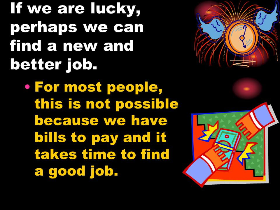 If we are lucky, perhaps we can find a new and better job.