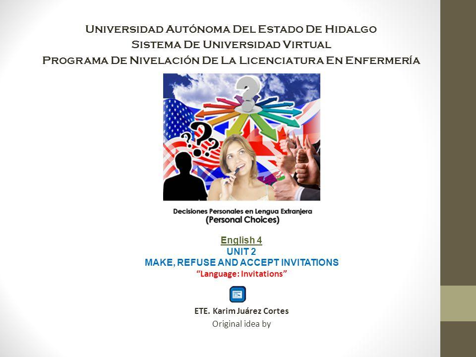 Universidad Autónoma Del Estado De Hidalgo Sistema De Universidad Virtual Programa De Nivelación De La Licenciatura En Enfermería English 4 UNIT 2 MAKE, REFUSE AND ACCEPT INVITATIONS Language: Invitations ETE.