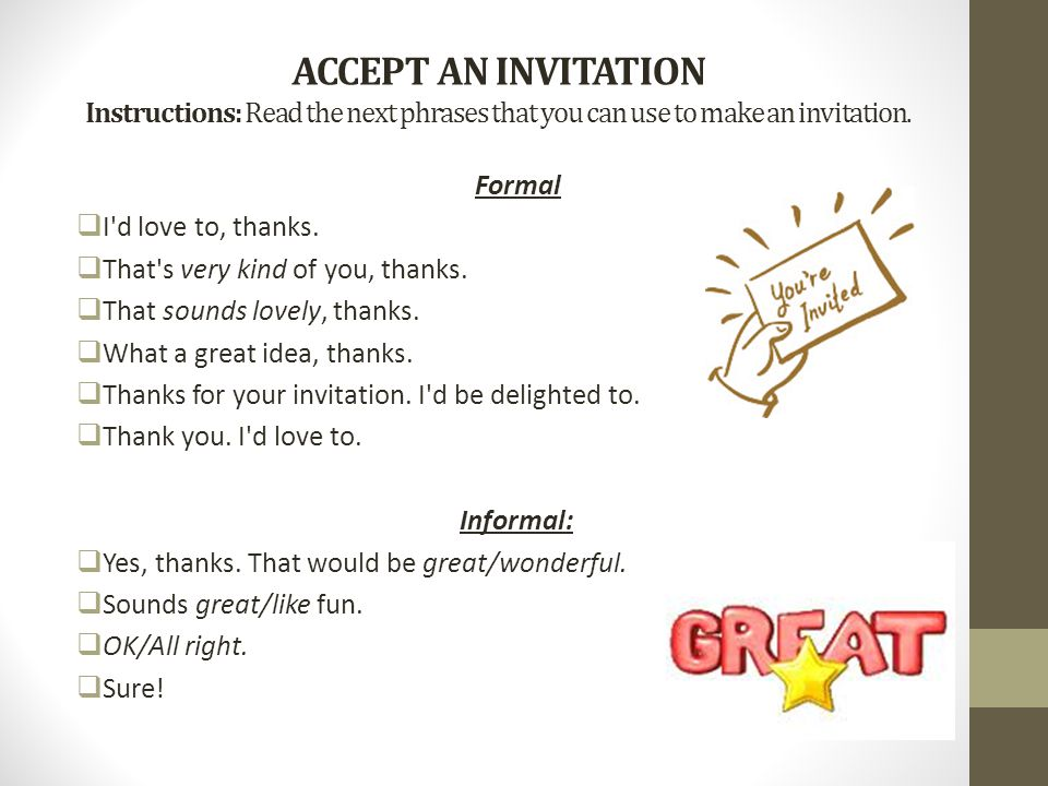 ACCEPT AN INVITATION Instructions: Read the next phrases that you can use to make an invitation. Formal  I'd love to, thanks.  That's very kind of y