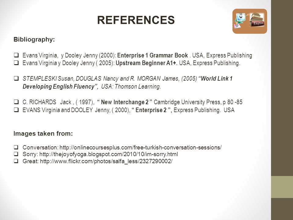 REFERENCES Bibliography:  Evans Virginia, y Dooley Jenny (2000): Enterprise 1 Grammar Book. USA, Express Publishing  Evans Virginia y Dooley Jenny (