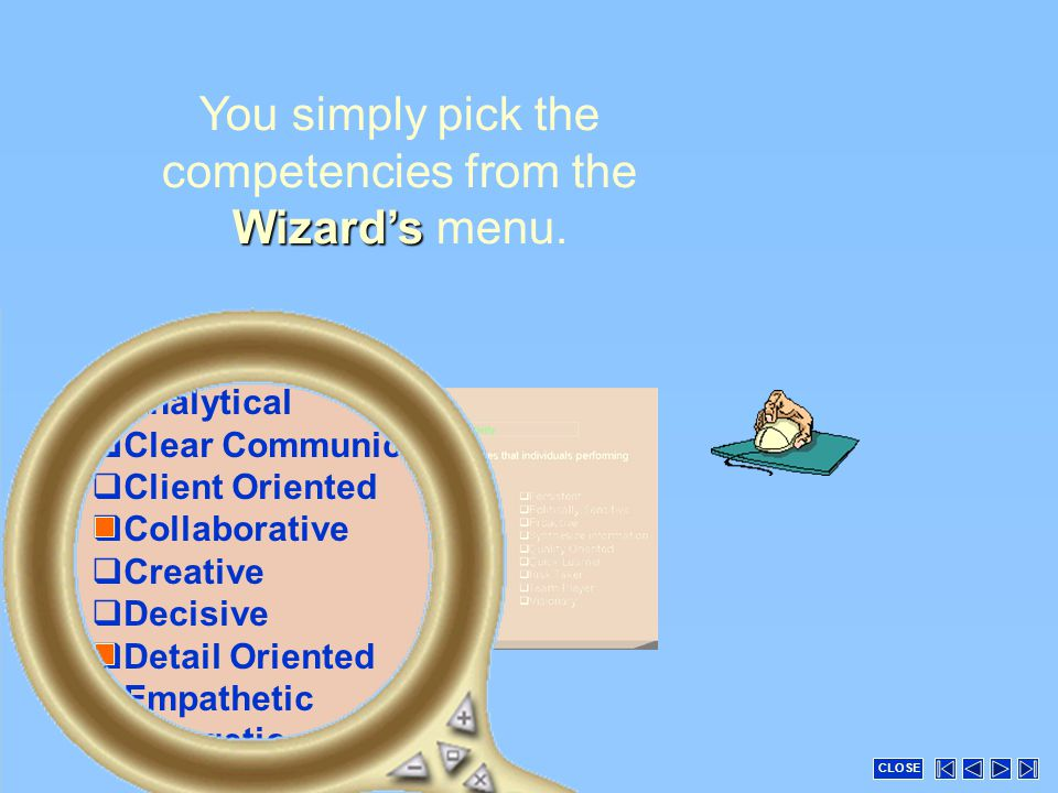  Analytical  Clear Communicator  Client Oriented  Collaborative  Creative  Decisive  Detail Oriented  Empathetic  Energetic Wizard's You simply pick the competencies from the Wizard's menu.