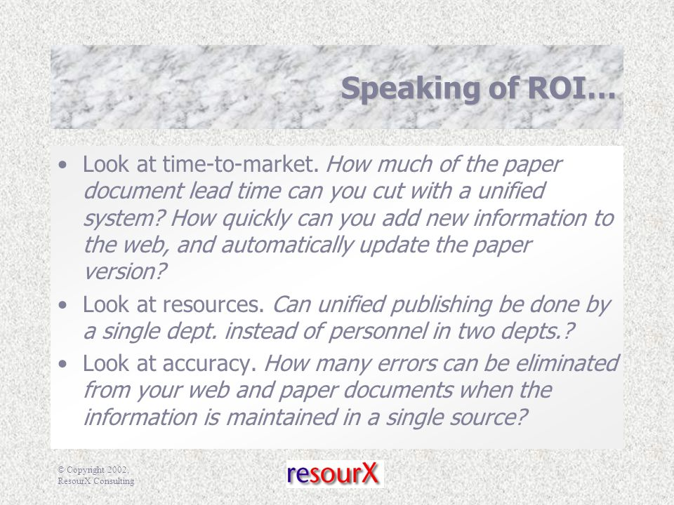 © Copyright 2002, ResourX Consulting Speaking of ROI… Look at time-to-market.