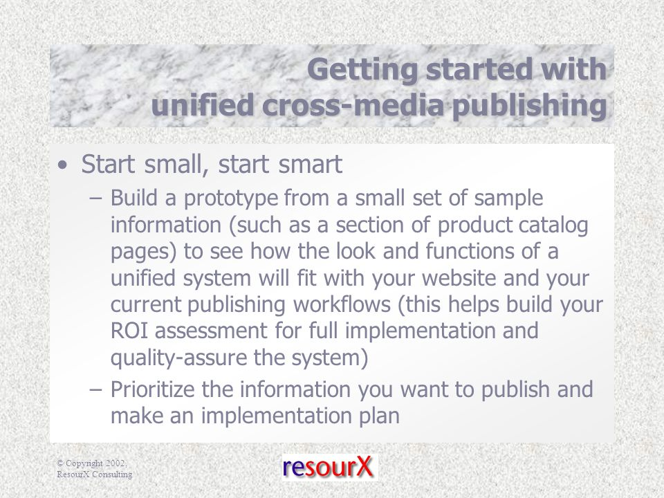 © Copyright 2002, ResourX Consulting Getting started with unified cross-media publishing Start small, start smart –Build a prototype from a small set of sample information (such as a section of product catalog pages) to see how the look and functions of a unified system will fit with your website and your current publishing workflows (this helps build your ROI assessment for full implementation and quality-assure the system) –Prioritize the information you want to publish and make an implementation plan
