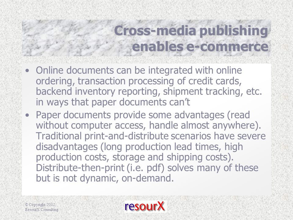 © Copyright 2002, ResourX Consulting Cross-media publishing enables e-commerce Online documents can be integrated with online ordering, transaction processing of credit cards, backend inventory reporting, shipment tracking, etc.