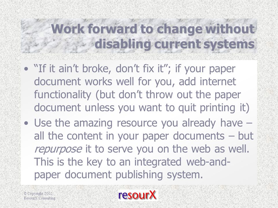 © Copyright 2002, ResourX Consulting Work forward to change without disabling current systems If it ain't broke, don't fix it ; if your paper document works well for you, add internet functionality (but don't throw out the paper document unless you want to quit printing it) Use the amazing resource you already have – all the content in your paper documents – but repurpose it to serve you on the web as well.