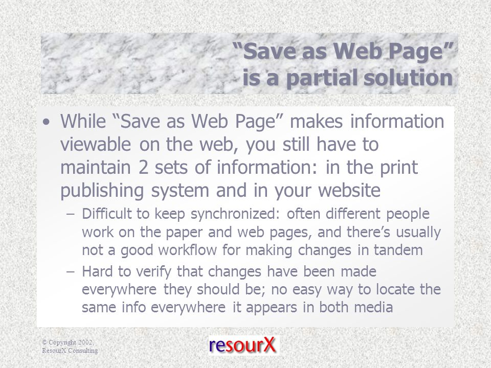© Copyright 2002, ResourX Consulting Save as Web Page is a partial solution While Save as Web Page makes information viewable on the web, you still have to maintain 2 sets of information: in the print publishing system and in your website –Difficult to keep synchronized: often different people work on the paper and web pages, and there's usually not a good workflow for making changes in tandem –Hard to verify that changes have been made everywhere they should be; no easy way to locate the same info everywhere it appears in both media