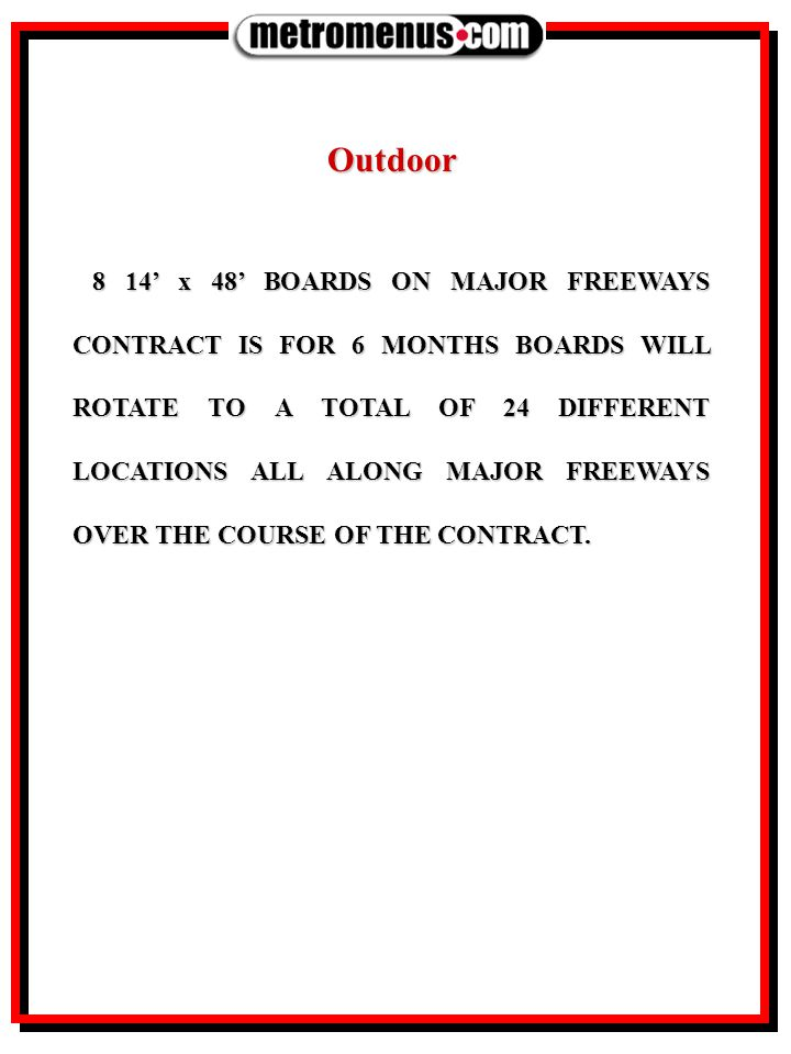 Outdoor 8 14' x 48' BOARDS ON MAJOR FREEWAYS CONTRACT IS FOR 6 MONTHS BOARDS WILL ROTATE TO A TOTAL OF 24 DIFFERENT LOCATIONS ALL ALONG MAJOR FREEWAYS OVER THE COURSE OF THE CONTRACT.
