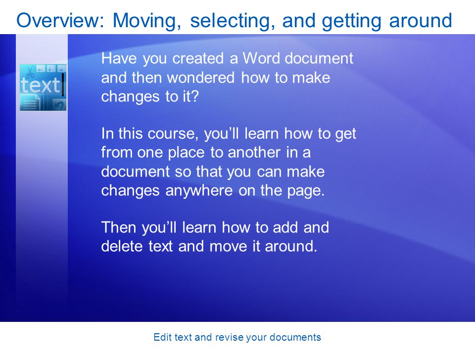 Edit text and revise your documents Course goals Move the cursor around a document, using either the mouse or the keyboard, so that you can get to where you need to in order to make changes.