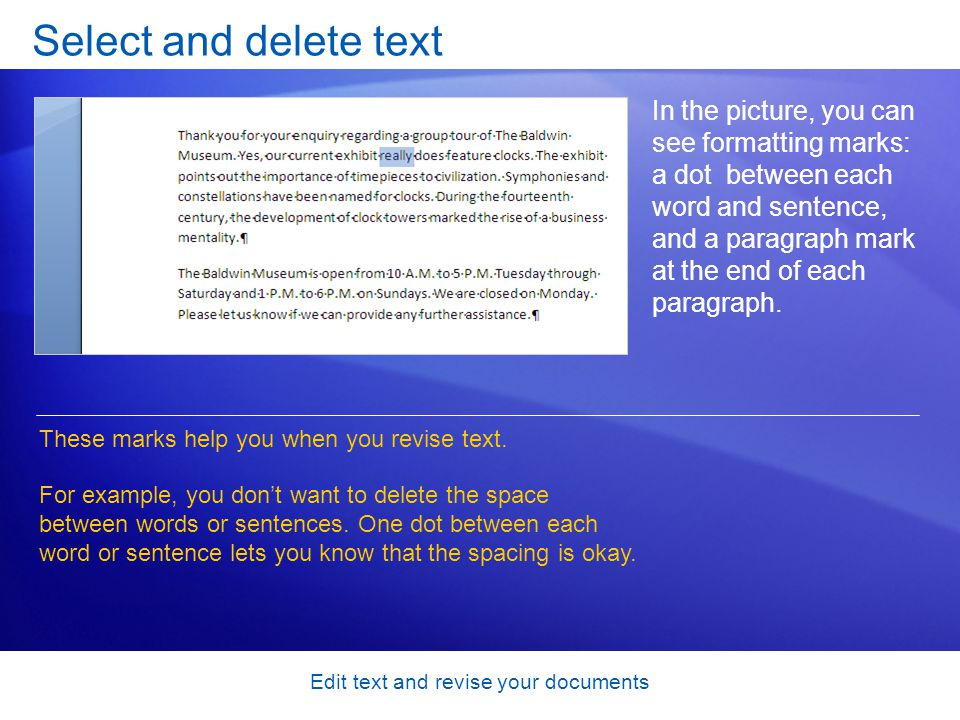Edit text and revise your documents Select and delete text In the picture, you can see formatting marks: a dot between each word and sentence, and a paragraph mark at the end of each paragraph.