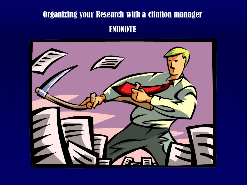 Organizing your Research with a citation manager ENDNOTE This tutorial is designed to give an overview of the features and functionality of the EndNote software.