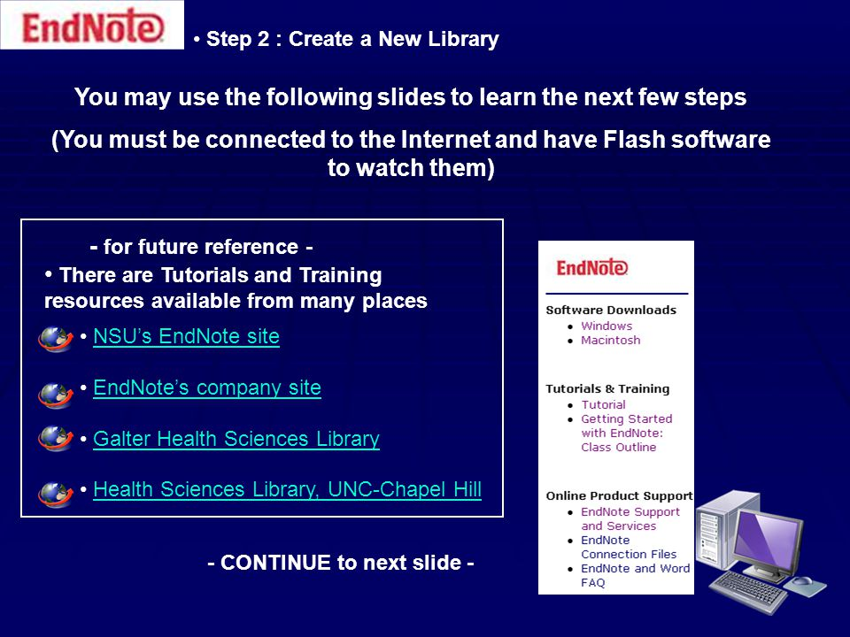 Step 2 : Create a New Library You may use the following slides to learn the next few steps (You must be connected to the Internet and have Flash software to watch them) - for future reference - There are Tutorials and Training resources available from many places NSU's EndNote site EndNote's company site Galter Health Sciences Library Health Sciences Library, UNC-Chapel Hill - CONTINUE to next slide -