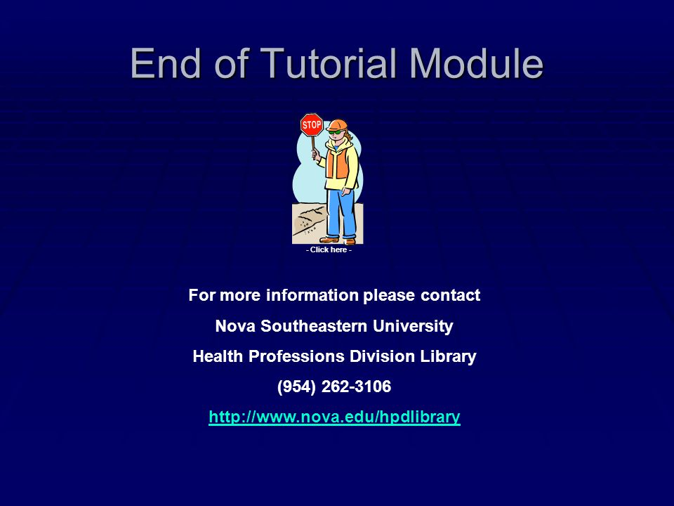 End of Tutorial Module For more information please contact Nova Southeastern University Health Professions Division Library (954) 262-3106 http://www.nova.edu/hpdlibrary - Click here -