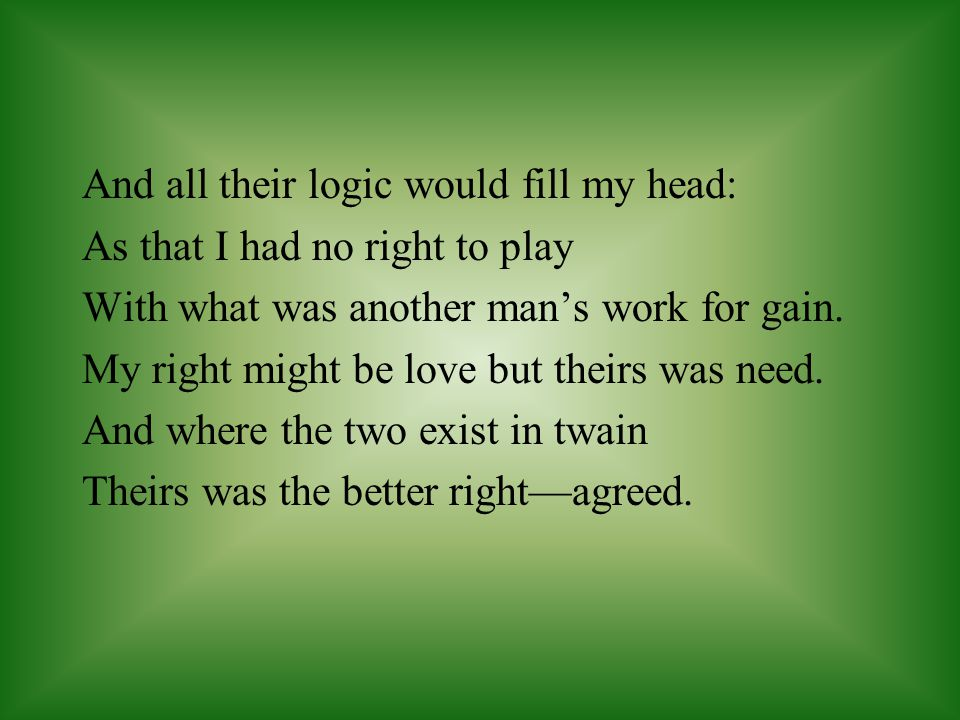 And all their logic would fill my head: As that I had no right to play With what was another man's work for gain. My right might be love but theirs wa