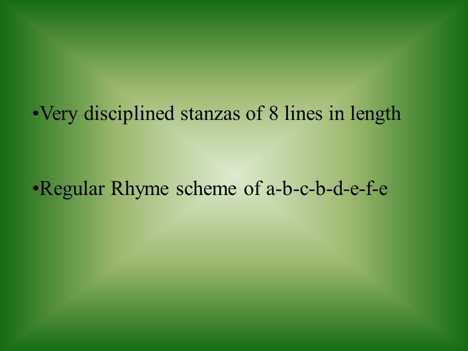 Very disciplined stanzas of 8 lines in length Regular Rhyme scheme of a-b-c-b-d-e-f-e
