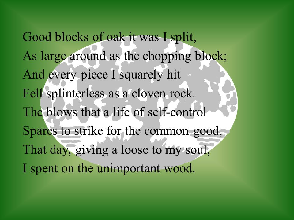 Good blocks of oak it was I split, As large around as the chopping block; And every piece I squarely hit Fell splinterless as a cloven rock. The blows